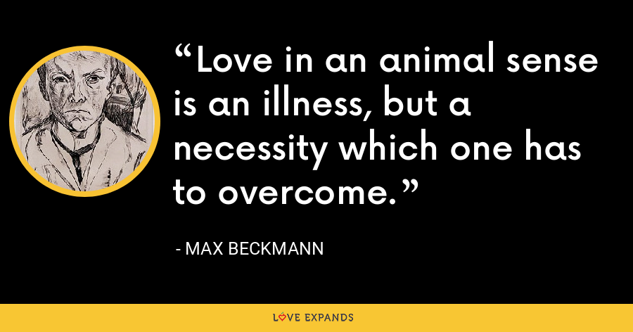 Love in an animal sense is an illness, but a necessity which one has to overcome. - Max Beckmann