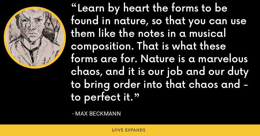 Learn by heart the forms to be found in nature, so that you can use them like the notes in a musical composition. That is what these forms are for. Nature is a marvelous chaos, and it is our job and our duty to bring order into that chaos and - to perfect it. - Max Beckmann