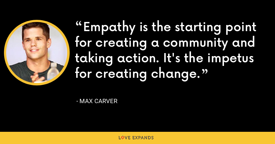 Empathy is the starting point for creating a community and taking action. It's the impetus for creating change. - Max Carver