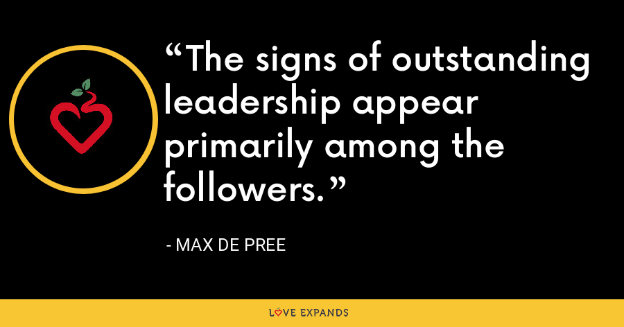 The signs of outstanding leadership appear primarily among the followers. - Max de Pree