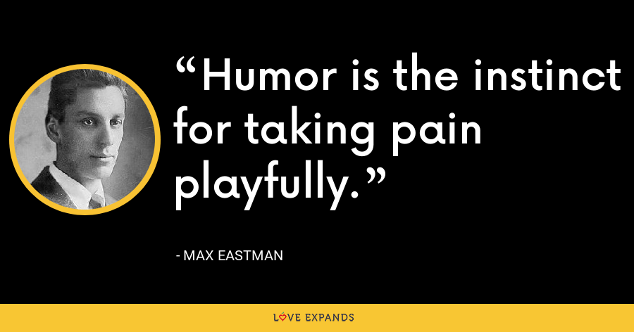 Humor is the instinct for taking pain playfully. - Max Eastman