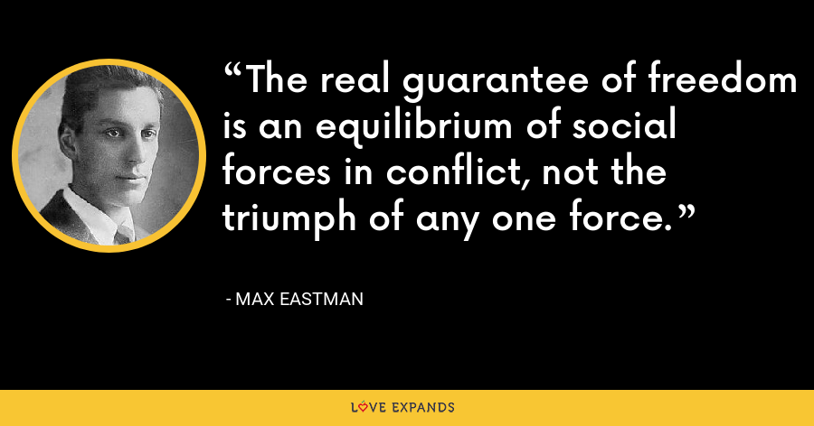 The real guarantee of freedom is an equilibrium of social forces in conflict, not the triumph of any one force. - Max Eastman