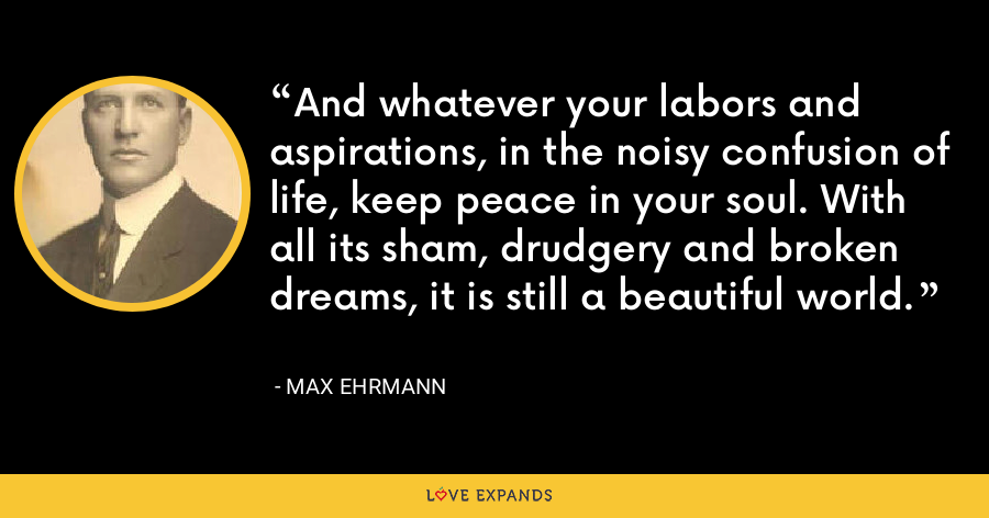 And whatever your labors and aspirations, in the noisy confusion of life, keep peace in your soul. With all its sham, drudgery and broken dreams, it is still a beautiful world. - Max Ehrmann