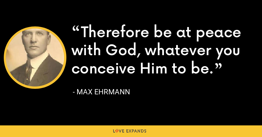 Therefore be at peace with God, whatever you conceive Him to be. - Max Ehrmann