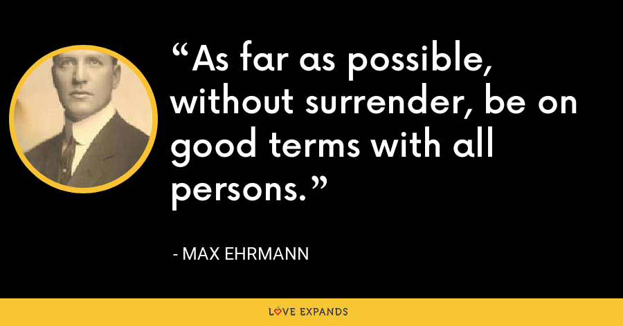 As far as possible, without surrender, be on good terms with all persons. - Max Ehrmann