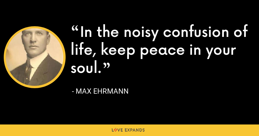 In the noisy confusion of life, keep peace in your soul. - Max Ehrmann