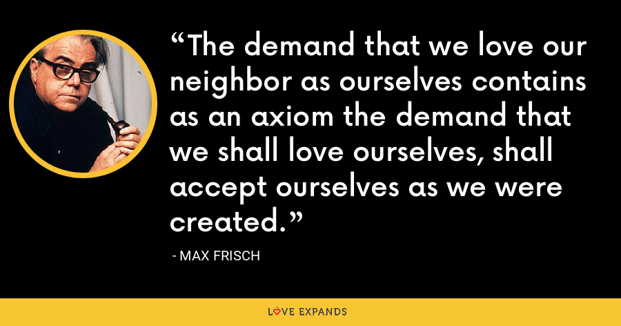 The demand that we love our neighbor as ourselves contains as an axiom the demand that we shall love ourselves, shall accept ourselves as we were created. - Max Frisch