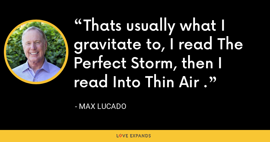 Thats usually what I gravitate to, I read The Perfect Storm, then I read Into Thin Air . - Max Lucado