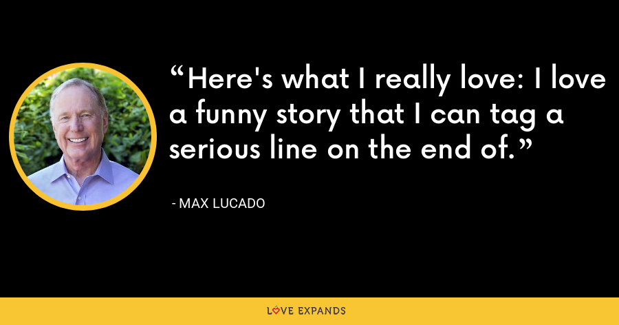Here's what I really love: I love a funny story that I can tag a serious line on the end of. - Max Lucado