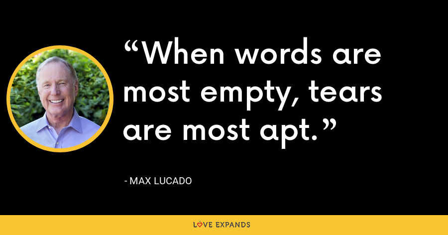 When words are most empty, tears are most apt. - Max Lucado