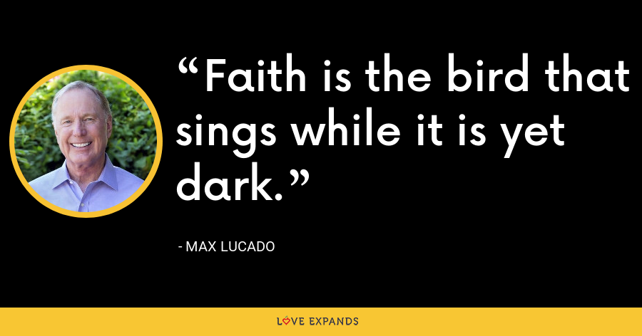 Faith is the bird that sings while it is yet dark. - Max Lucado