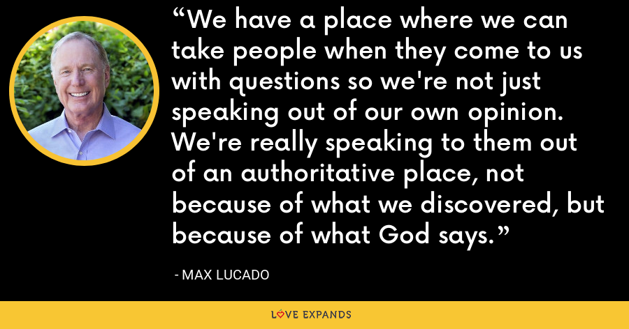 We have a place where we can take people when they come to us with questions so we're not just speaking out of our own opinion. We're really speaking to them out of an authoritative place, not because of what we discovered, but because of what God says. - Max Lucado