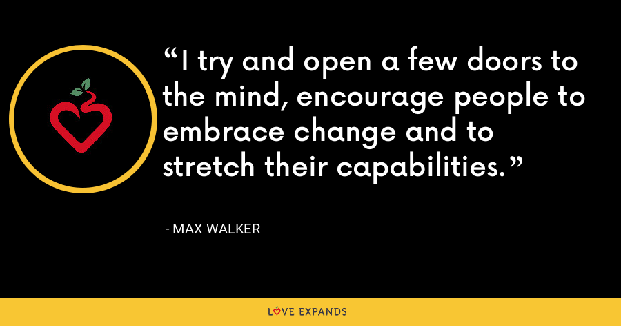 I try and open a few doors to the mind, encourage people to embrace change and to stretch their capabilities. - Max Walker