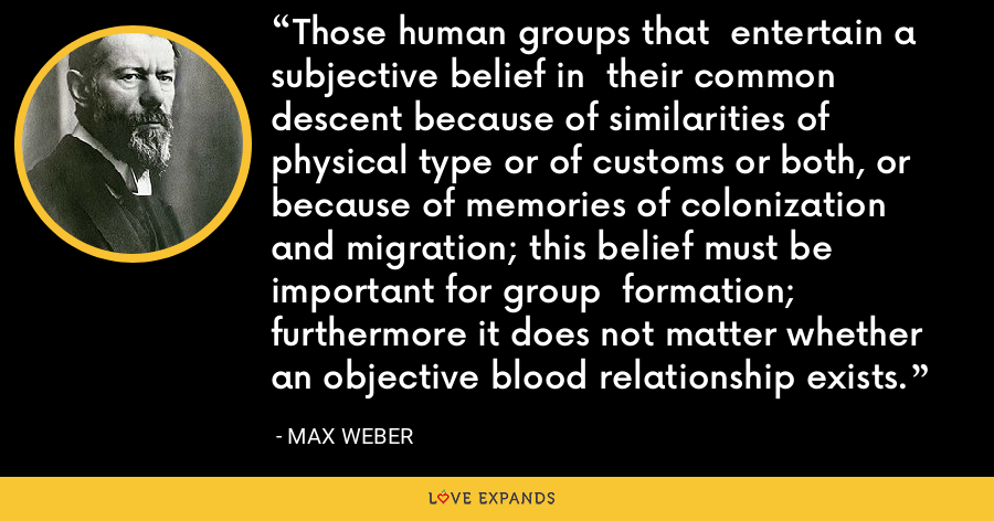 Those human groups that  entertain a subjective belief in  their common descent because of similarities of physical type or of customs or both, or because of memories of colonization  and migration; this belief must be important for group  formation; furthermore it does not matter whether an objective blood relationship exists. - Max Weber