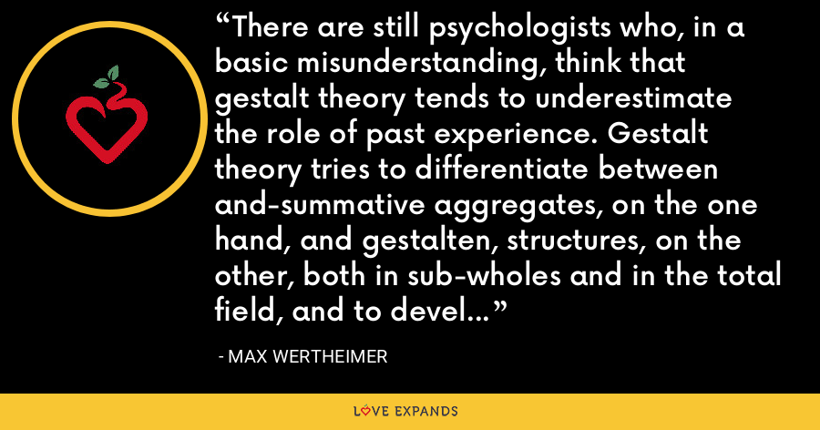 There are still psychologists who, in a basic misunderstanding, think that gestalt theory tends to underestimate the role of past experience. Gestalt theory tries to differentiate between and-summative aggregates, on the one hand, and gestalten, structures, on the other, both in sub-wholes and in the total field, and to develop appropriate scientific tools for investigating the latter. - Max Wertheimer