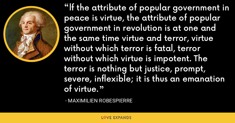 lf the attribute of popular government in peace is virtue, the attribute of popular government in revolution is at one and the same time virtue and terror, virtue without which terror is fatal, terror without which virtue is impotent. The terror is nothing but justice, prompt, severe, inflexible; it is thus an emanation of virtue. - Maximilien Robespierre