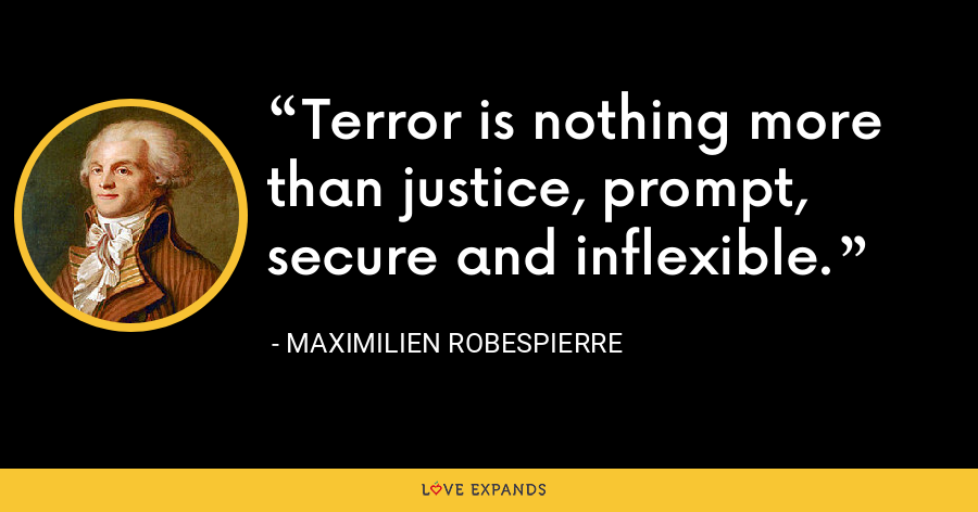 Terror is nothing more than justice, prompt, secure and inflexible. - Maximilien Robespierre