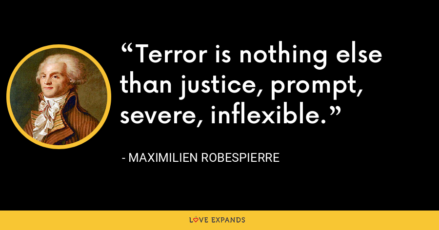 Terror is nothing else than justice, prompt, severe, inflexible. - Maximilien Robespierre