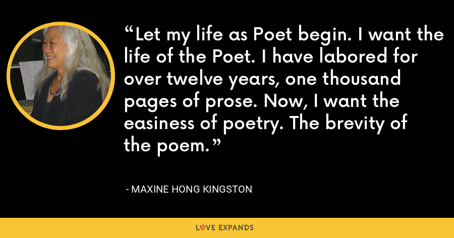 Let my life as Poet begin. I want the life of the Poet. I have labored for over twelve years, one thousand pages of prose. Now, I want the easiness of poetry. The brevity of the poem. - Maxine Hong Kingston