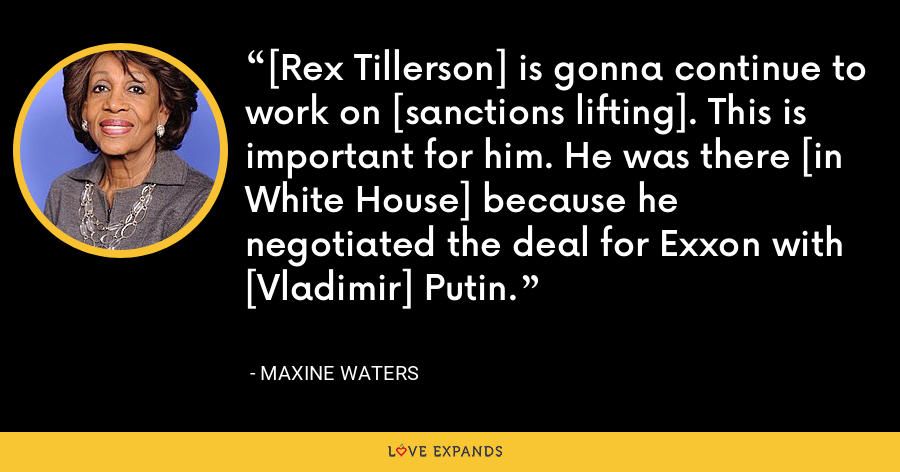 [Rex Tillerson] is gonna continue to work on [sanctions lifting]. This is important for him. He was there [in White House] because he negotiated the deal for Exxon with [Vladimir] Putin. - Maxine Waters