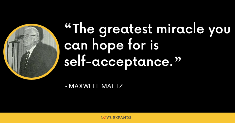 The greatest miracle you can hope for is self-acceptance. - Maxwell Maltz