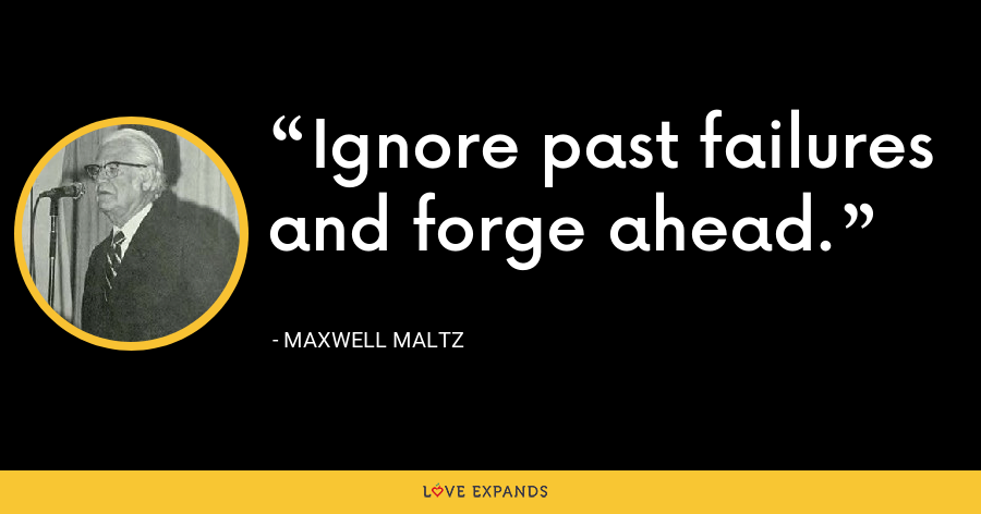 Ignore past failures and forge ahead. - Maxwell Maltz
