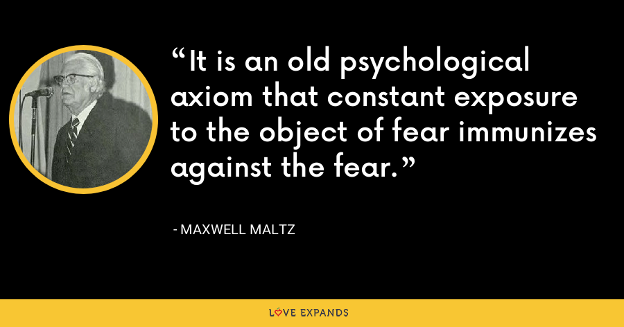 It is an old psychological axiom that constant exposure to the object of fear immunizes against the fear. - Maxwell Maltz