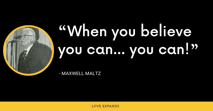 When you believe you can... you can! - Maxwell Maltz
