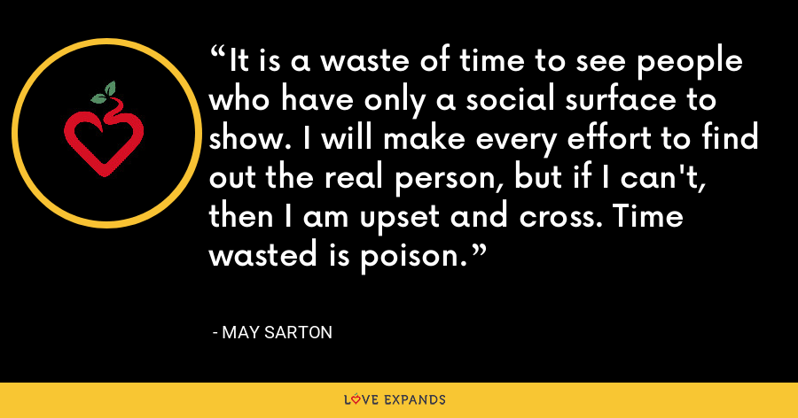 It is a waste of time to see people who have only a social surface to show. I will make every effort to find out the real person, but if I can't, then I am upset and cross. Time wasted is poison. - May Sarton