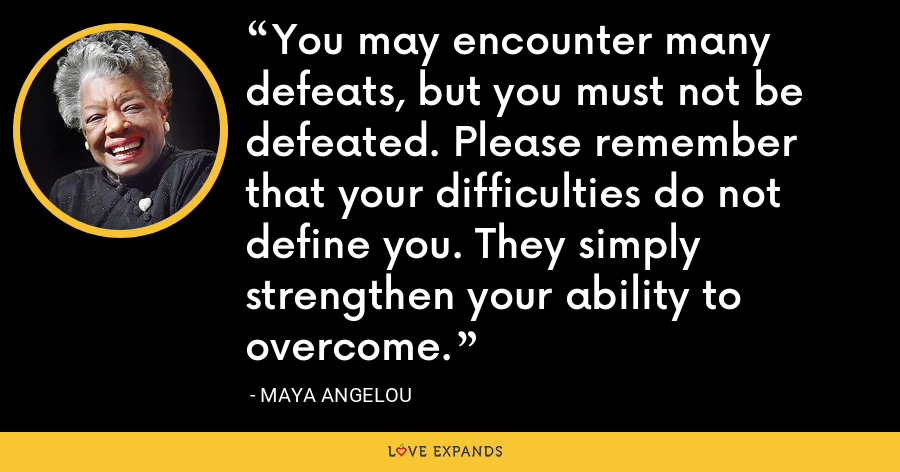 You may encounter many defeats, but you must not be defeated. Please remember that your difficulties do not define you. They simply strengthen your ability to overcome. - Maya Angelou