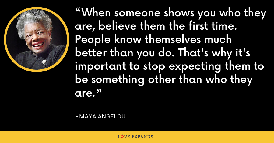 When someone shows you who they are, believe them the first time. People know themselves much better than you do. That's why it's important to stop expecting them to be something other than who they are. - Maya Angelou