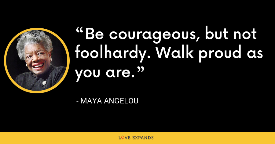 Be courageous, but not foolhardy. Walk proud as you are. - Maya Angelou
