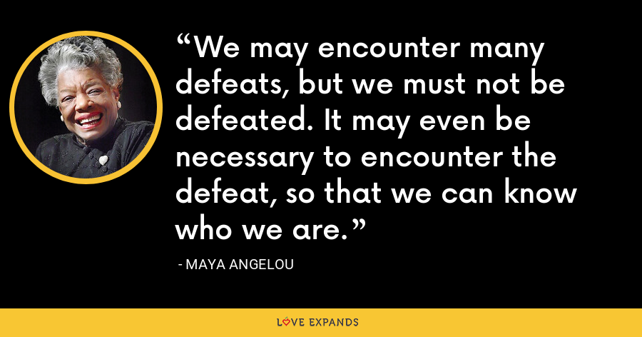 We may encounter many defeats, but we must not be defeated. It may even be necessary to encounter the defeat, so that we can know who we are. - Maya Angelou