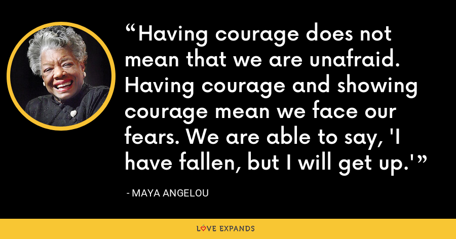 Having courage does not mean that we are unafraid. Having courage and showing courage mean we face our fears. We are able to say, 'I have fallen, but I will get up.' - Maya Angelou