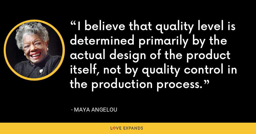 I believe that quality level is determined primarily by the actual design of the product itself, not by quality control in the production process. - Maya Angelou