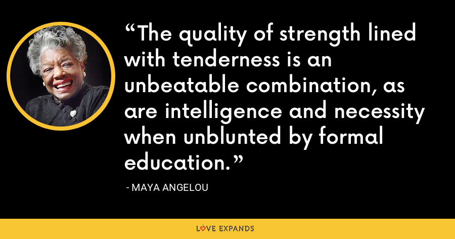 The quality of strength lined with tenderness is an unbeatable combination, as are intelligence and necessity when unblunted by formal education. - Maya Angelou