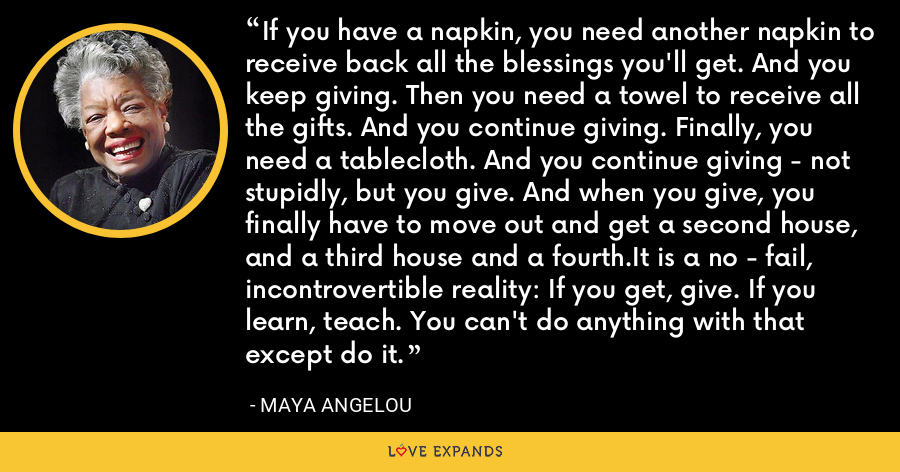 If you have a napkin, you need another napkin to receive back all the blessings you'll get. And you keep giving. Then you need a towel to receive all the gifts. And you continue giving. Finally, you need a tablecloth. And you continue giving - not stupidly, but you give. And when you give, you finally have to move out and get a second house, and a third house and a fourth.It is a no - fail, incontrovertible reality: If you get, give. If you learn, teach. You can't do anything with that except do it. - Maya Angelou