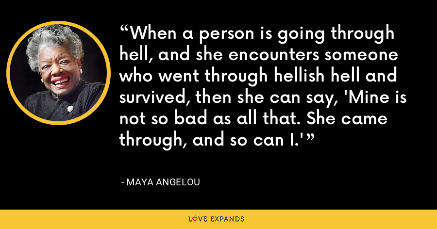 When a person is going through hell, and she encounters someone who went through hellish hell and survived, then she can say, 'Mine is not so bad as all that. She came through, and so can I.' - Maya Angelou