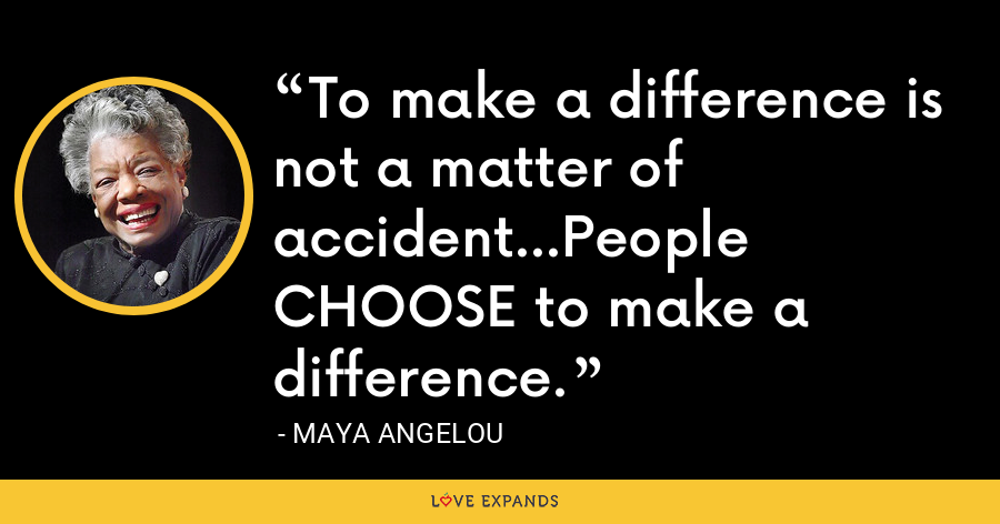 To make a difference is not a matter of accident...People CHOOSE to make a difference. - Maya Angelou