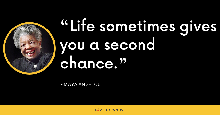 Life sometimes gives you a second chance. - Maya Angelou