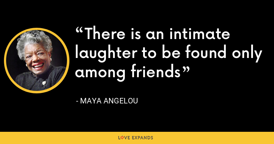 There is an intimate laughter to be found only among friends - Maya Angelou