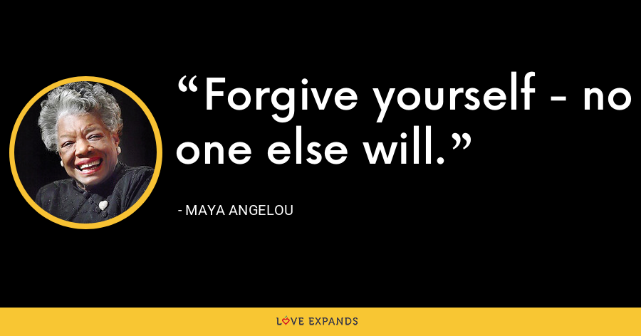 Forgive yourself - no one else will. - Maya Angelou