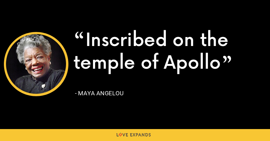 Inscribed on the temple of Apollo - Maya Angelou