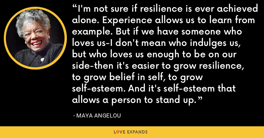 I'm not sure if resilience is ever achieved alone. Experience allows us to learn from example. But if we have someone who loves us-I don't mean who indulges us, but who loves us enough to be on our side-then it's easier to grow resilience, to grow belief in self, to grow self-esteem. And it's self-esteem that allows a person to stand up. - Maya Angelou
