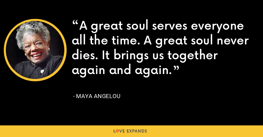 A great soul serves everyone all the time. A great soul never dies. It brings us together again and again. - Maya Angelou