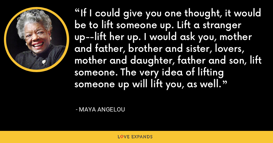 If I could give you one thought, it would be to lift someone up. Lift a stranger up--lift her up. I would ask you, mother and father, brother and sister, lovers, mother and daughter, father and son, lift someone. The very idea of lifting someone up will lift you, as well. - Maya Angelou