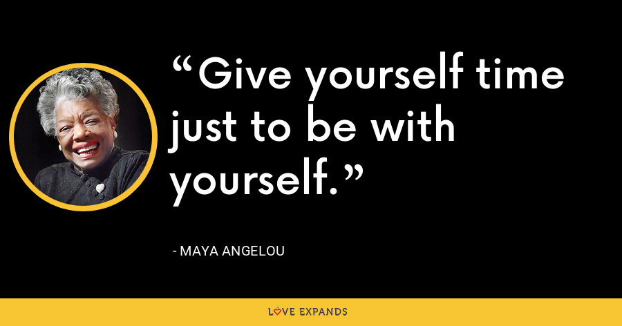 Give yourself time just to be with yourself. - Maya Angelou