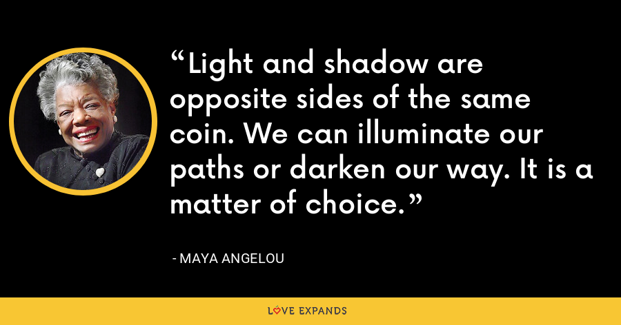 Light and shadow are opposite sides of the same coin. We can illuminate our paths or darken our way. It is a matter of choice. - Maya Angelou