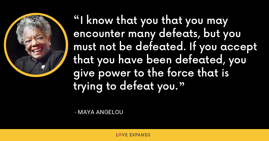 I know that you that you may encounter many defeats, but you must not be defeated. If you accept that you have been defeated, you give power to the force that is trying to defeat you. - Maya Angelou