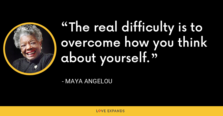 The real difficulty is to overcome how you think about yourself. - Maya Angelou